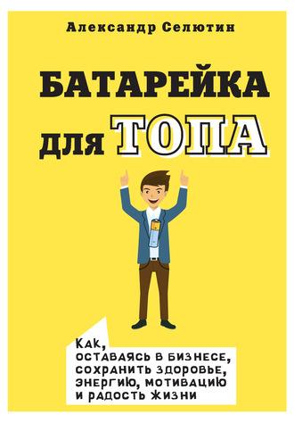 Александр Селютин, Батарейка для топа. Как, оставаясь в бизнесе, сохранить здоровье, энергию, мотивацию и радость жизни