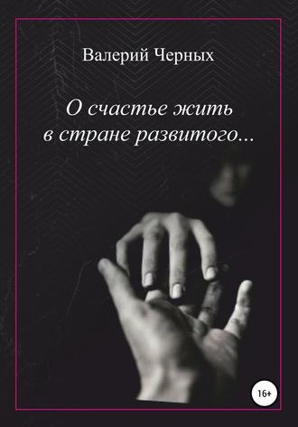 Валерий Черных, О счастье жить в стране развитого…