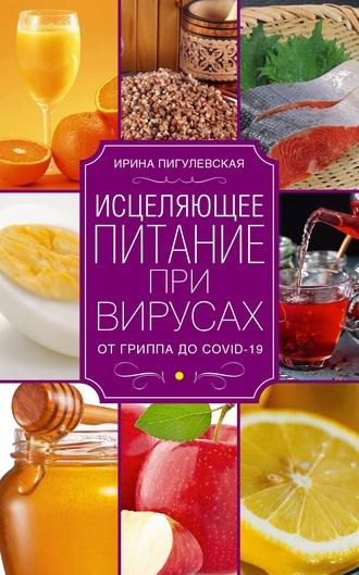 Ирина Пигулевская, Исцеляющее питание при вирусах. От гриппа до COVID-19