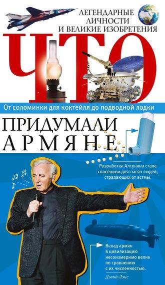 Армен Нерсесян, Что придумали армяне. Легендарные личности и великие изобретения. От соломинки для коктейля до подводной лодки