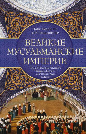 Ханс Кисслинг, Бертольд Шпулер, Великие мусульманские империи. История исламских государств Ближнего Востока, Центральной Азии и Африки