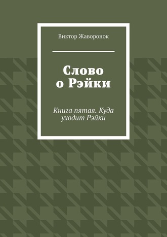 Виктор Жаворонок, Слово оРэйки. Книга пятая. Куда уходит Рэйки