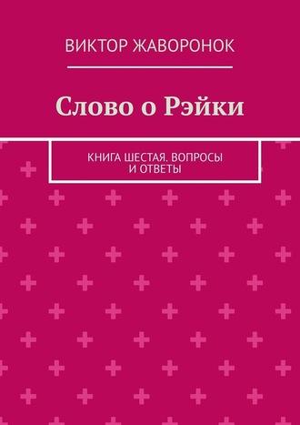 Виктор Жаворонок, Слово оРэйки. Книга шестая. Вопросы иответы