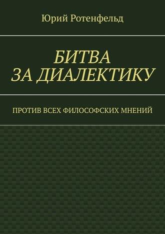 Юрий Ротенфельд, Битва задиалектику. Против всех философских мнений