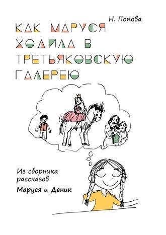 Наталья Попова, Как Маруся ходила вТретьяковскую галерею. Из сборника рассказов «Маруся иДеник»