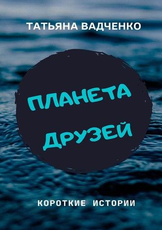 Татьяна Вадченко, Планета друзей