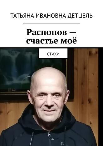 Татьяна Детцель, Распопов– счастьемоё. Стихи