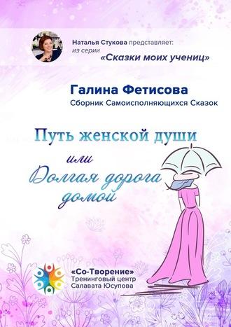 Галина Фетисова, Путь женской души, или Долгая дорога домой. Сборник Самоисполняющихся Сказок