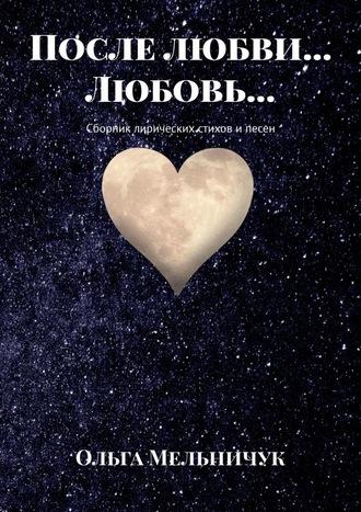 Ольга Мельничук, После любви… Любовь… Сборник лирических стихов и песен