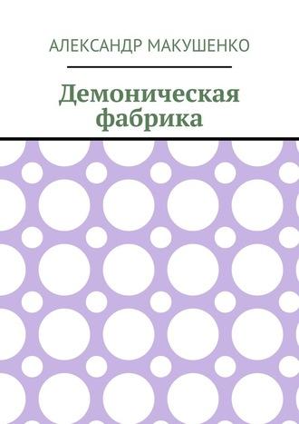 Александр Макушенко, Демоническая фабрика