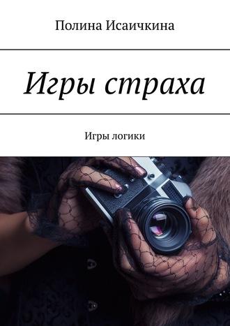 Полина Исаичкина, Игры страха. Игры логики