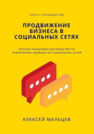 Алексей Мальцев, Продвижение бизнеса всоциальных сетях. Полное пошаговое руководство по извлечению прибыли из социальных сетей