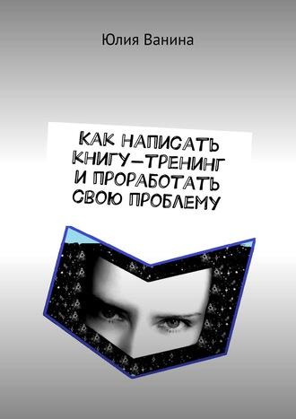 Юлия Ванина, Как написать книгу-тренинг ипроработать свою проблему