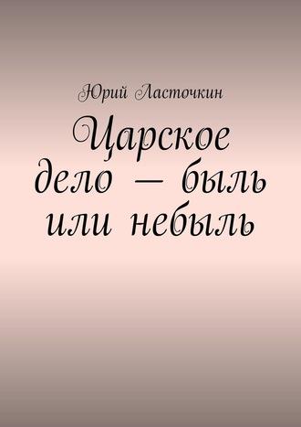 Юрий Ласточкин, Царское дело– быль или небыль