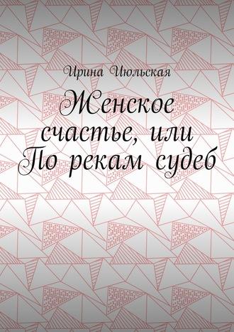 Ирина Июльская, Женское счастье, или Порекам судеб