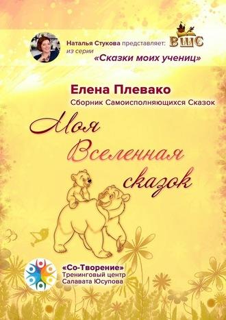 Елена Плевако, Моя Вселенная сказок. Сборник самоисполняющихся сказок