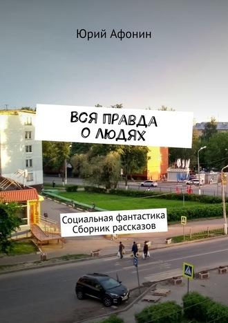 Юрий Афонин, Вся правда олюдях. Социальная фантастика. Сборник рассказов