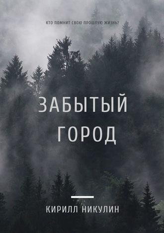 Кирилл Никулин, Забытый город. Кто помнит свою прошлую жизнь?