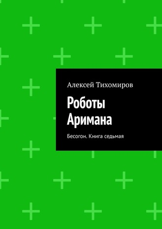 Алексей Тихомиров, Роботы Аримана. Бесогон. Книга седьмая