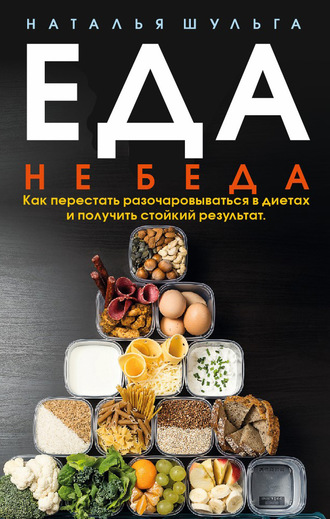 Наталья Шульга, Еда не беда. Как перестать разочаровываться в диетах и получить стойкий результат