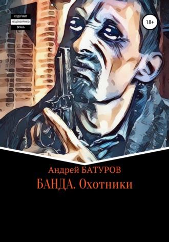 Андрей БАТУРОВ, БАНДА. Охотники