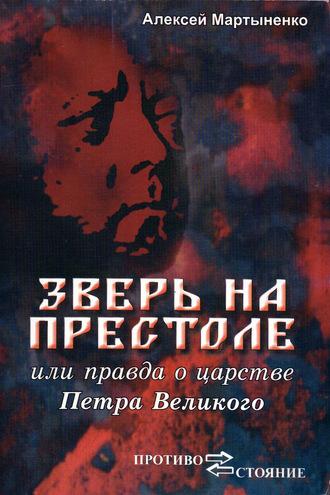 Алексей Мартыненко, Зверь на престоле, или Правда о царстве Петра Великого