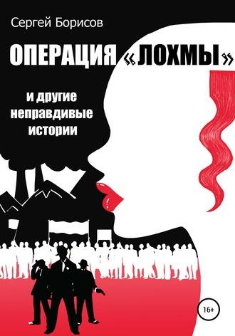 Сергей Борисов, Операция «Лохмы» идругие неправдивые истории