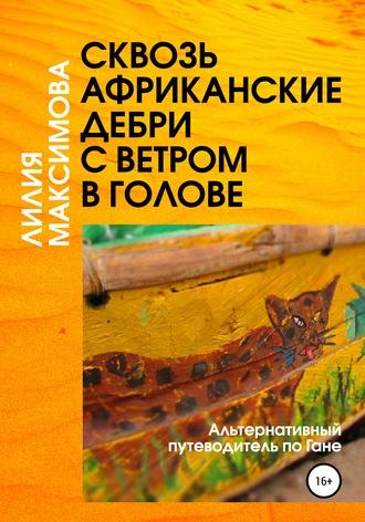 Лилия Максимова, Сквозь африканские дебри с ветром в голове, или Альтернативный путеводитель по Гане