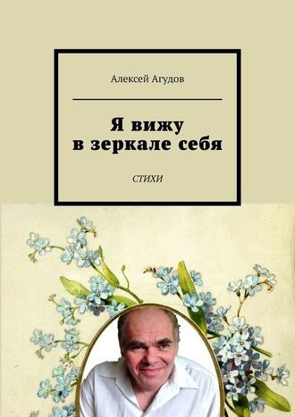 Алексей Агудов, Я вижу взеркалесебя. Стихи