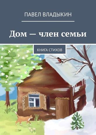 Павел Владыкин, Дом– член семьи. Книга стихов