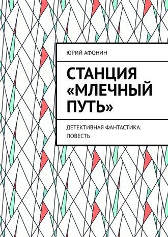 Юрий Афонин, Станция «Млечный Путь». Детективная фантастика. Повесть