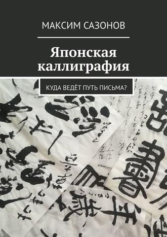 Максим Сазонов, Японская каллиграфия. Куда ведётпуть письма?