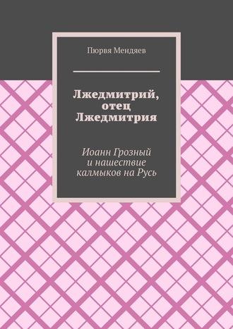 Пюрвя Мендяев, Лжедмитрий, отец Лжедмитрия. Иоанн Грозный и нашествие калмыков на Русь