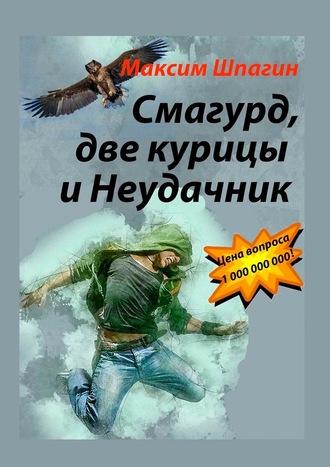 Максим Шпагин, Смагурд, две курицы иНеудачник