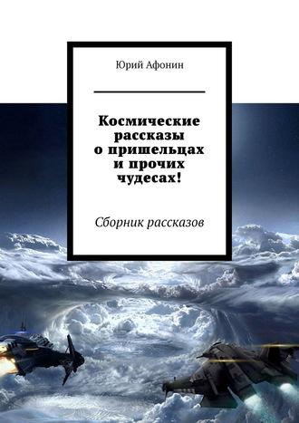 Юрий Афонин, Космические рассказы опришельцах ипрочих чудесах! Сборник рассказов