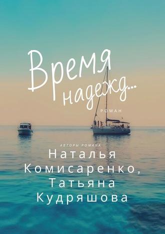 Наталья Комисаренко, Татьяна Кудряшова, Время надежд…