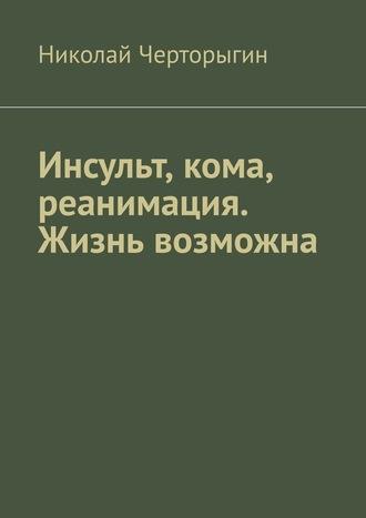 Николай Черторыгин, Инсульт, кома, реанимация. Жизнь возможна