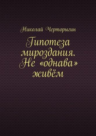 Николай Черторыгин, Гипотеза мироздания. Не«однава» живём