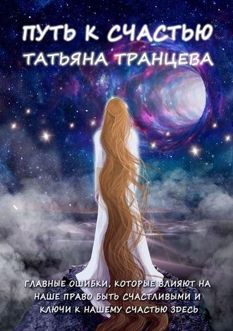 Татьяна Транцева, Путь ксчастью. Главные ошибки, которые влияют нанаше право быть счастливым, иключи кнашему сердцу здесь