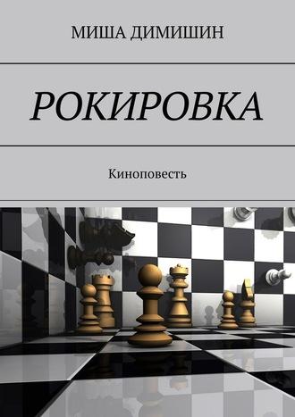МИША ДИМИШИН, РОКИРОВКА. Киноповесть