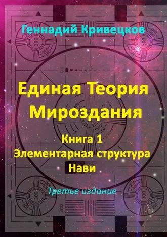 Геннадий Кривецков, Единая Теория Мироздания. Книга 1. Элементарная структура Нави. Третье издание