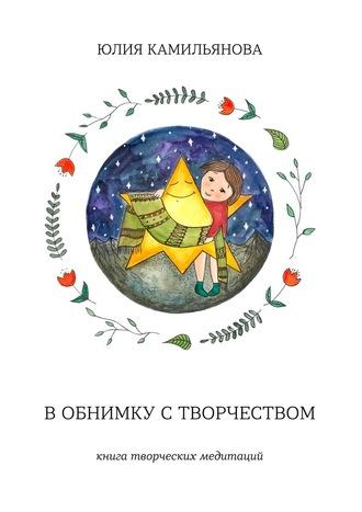 Юлия Камильянова, Вобнимку створчеством. Книга творческих медитаций