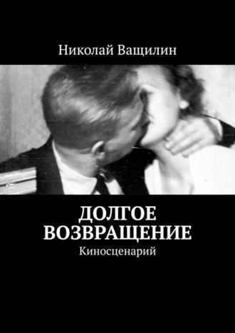 Николай Ващилин, Долгое возвращение. Киносценарий