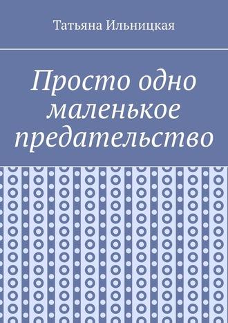 Татьяна Ильницкая, Просто одно маленькое предательство