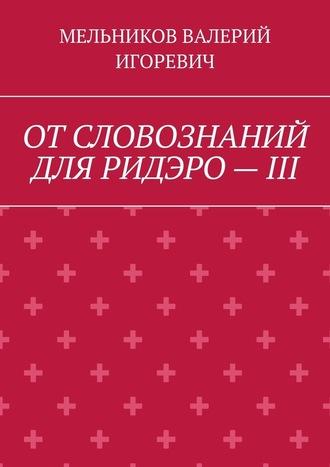 ВАЛЕРИЙ МЕЛЬНИКОВ, ОТСЛОВОЗНАНИЙ ДЛЯ РИДЭРО–III