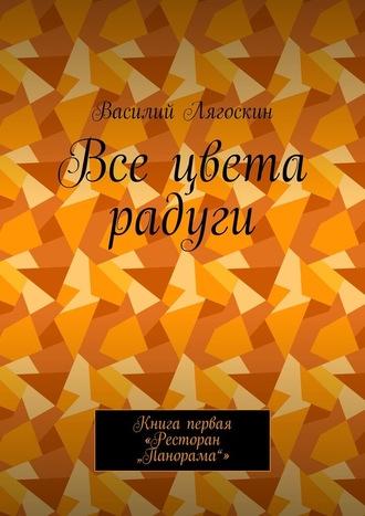 """Василий Лягоскин, Все цвета радуги. Книга первая «Ресторан """"Панорама""""»"""
