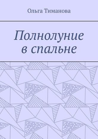 Ольга Тиманова, Полнолуние вспальне