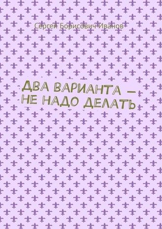 Сергей Иванов, Два варианта– ненадо делать