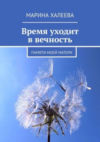 Марина Халеева, Время уходит ввечность. Памяти моей матери