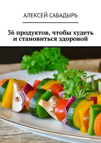 Алексей Сабадырь, 36продуктов, чтобы худеть истановиться здоровой